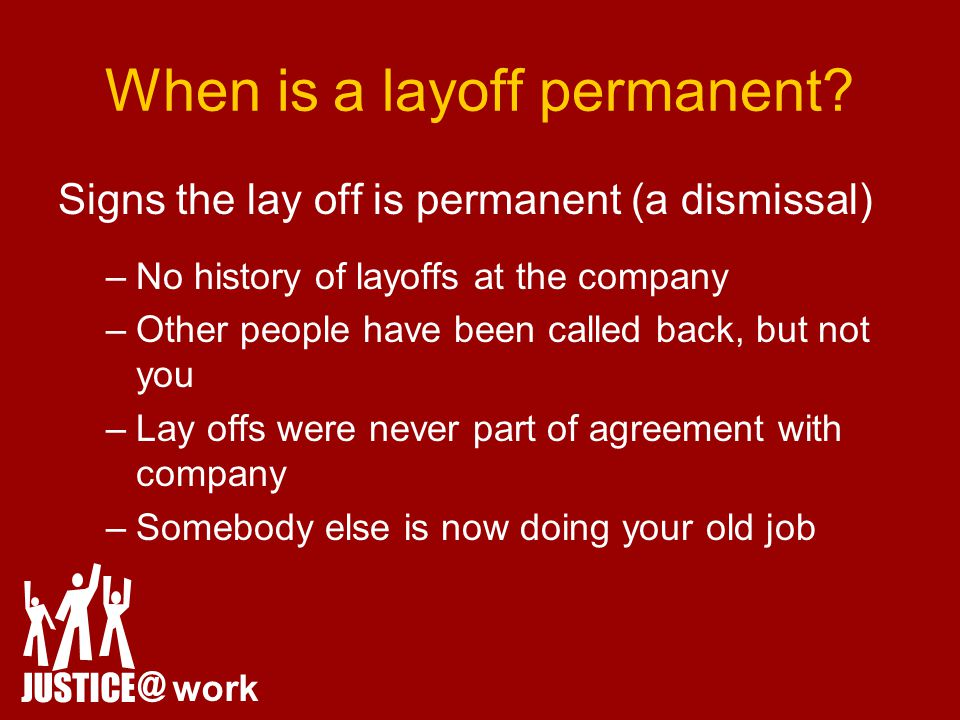 Signs the lay off is permanent (a dismissal) –No history of layoffs at the company –Other people have been called back, but not you –Lay offs were never part of agreement with company –Somebody else is now doing your old job JUSTICE @ work When is a layoff permanent