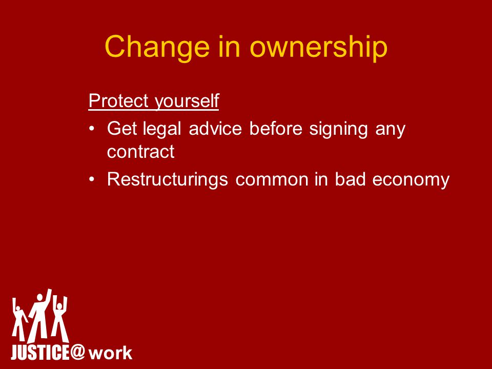 Change in ownership Protect yourself Get legal advice before signing any contract Restructurings common in bad economy JUSTICE @ work