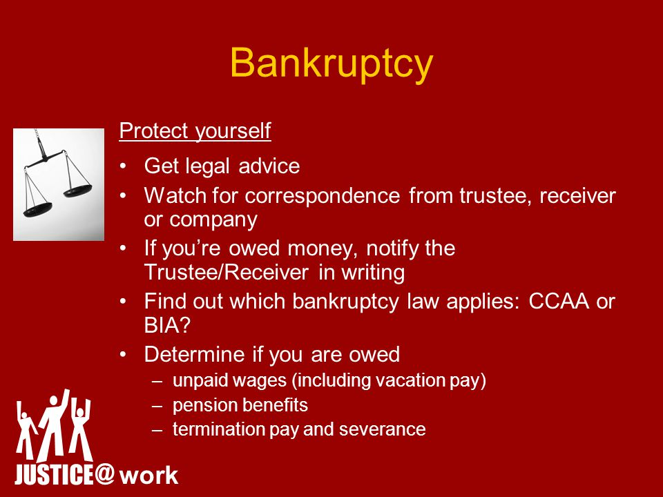 Bankruptcy Protect yourself Get legal advice Watch for correspondence from trustee, receiver or company If you're owed money, notify the Trustee/Receiver in writing Find out which bankruptcy law applies: CCAA or BIA.