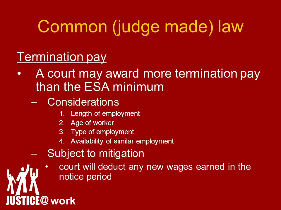 Common (judge made) law Termination pay A court may award more termination pay than the ESA minimum –Considerations 1.Length of employment 2.Age of worker 3.Type of employment 4.Availability of similar employment –Subject to mitigation court will deduct any new wages earned in the notice period JUSTICE @ work