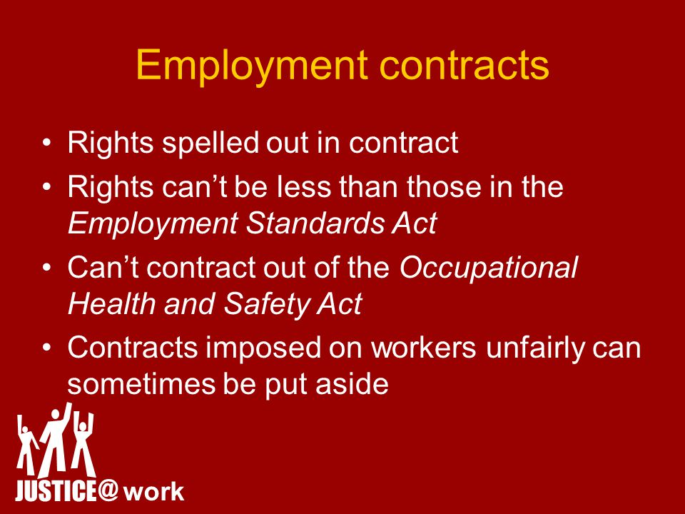 Employment contracts Rights spelled out in contract Rights can't be less than those in the Employment Standards Act Can't contract out of the Occupational Health and Safety Act Contracts imposed on workers unfairly can sometimes be put aside JUSTICE @ work