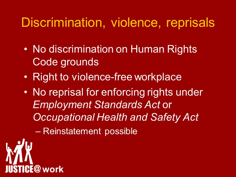 Discrimination, violence, reprisals No discrimination on Human Rights Code grounds Right to violence-free workplace No reprisal for enforcing rights under Employment Standards Act or Occupational Health and Safety Act –Reinstatement possible JUSTICE @ work