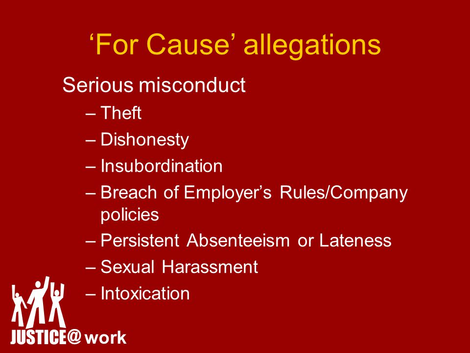 'For Cause' allegations Serious misconduct –Theft –Dishonesty –Insubordination –Breach of Employer's Rules/Company policies –Persistent Absenteeism or Lateness –Sexual Harassment –Intoxication JUSTICE @ work