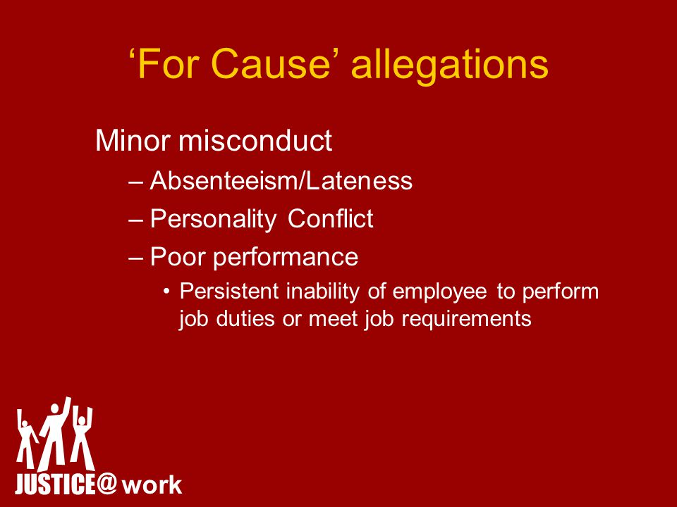 'For Cause' allegations Minor misconduct –Absenteeism/Lateness –Personality Conflict –Poor performance Persistent inability of employee to perform job duties or meet job requirements JUSTICE @ work
