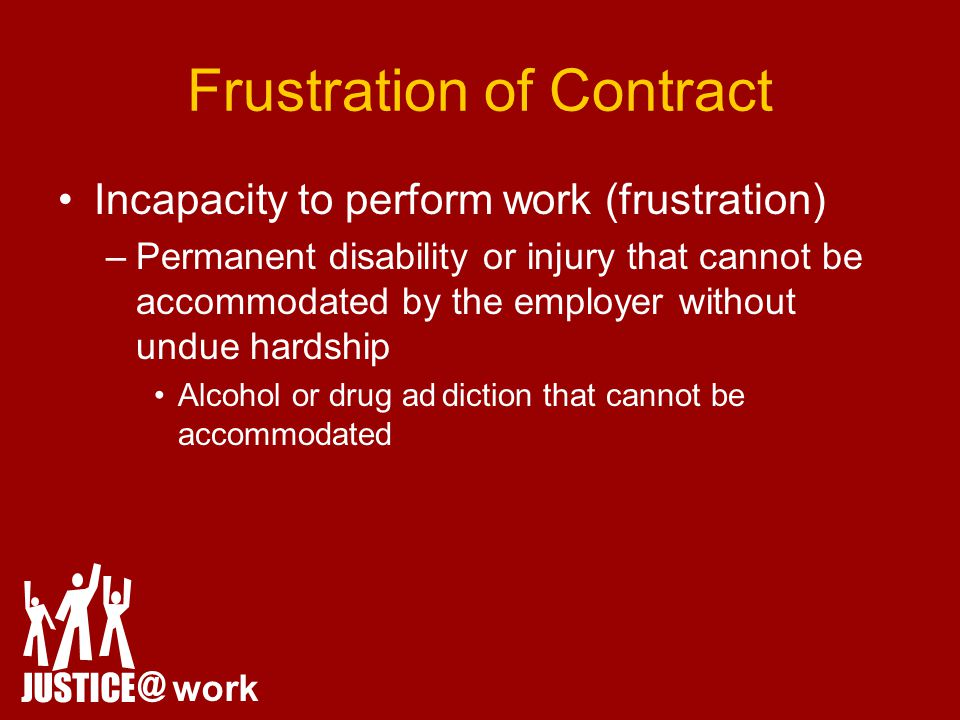 Frustration of Contract Incapacity to perform work (frustration) –Permanent disability or injury that cannot be accommodated by the employer without undue hardship Alcohol or drug addiction that cannot be accommodated JUSTICE @ work