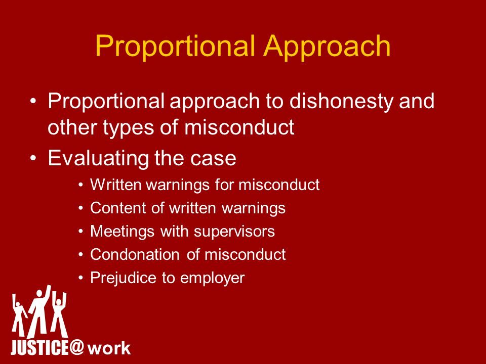 Proportional Approach Proportional approach to dishonesty and other types of misconduct Evaluating the case Written warnings for misconduct Content of written warnings Meetings with supervisors Condonation of misconduct Prejudice to employer JUSTICE @ work