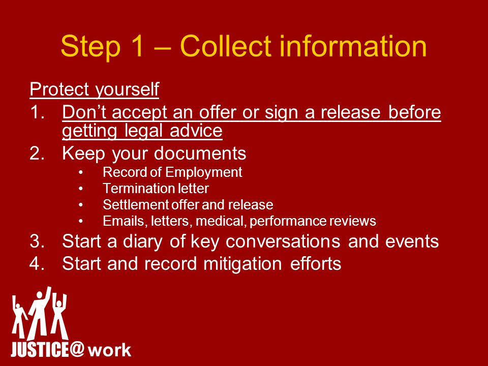 Step 1 – Collect information Protect yourself 1.Don't accept an offer or sign a release before getting legal advice 2.Keep your documents Record of Employment Termination letter Settlement offer and release Emails, letters, medical, performance reviews 3.Start a diary of key conversations and events 4.Start and record mitigation efforts JUSTICE @ work