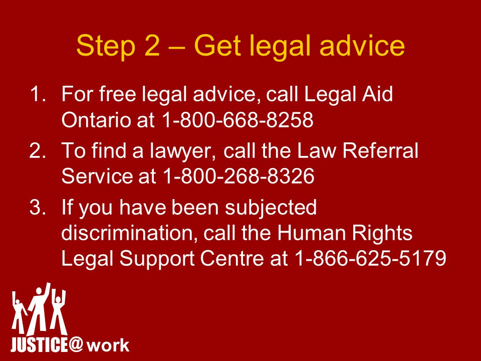 Step 2 – Get legal advice 1.For free legal advice, call Legal Aid Ontario at 1-800-668-8258 2.To find a lawyer, call the Law Referral Service at 1-800-268-8326 3.If you have been subjected discrimination, call the Human Rights Legal Support Centre at 1-866-625-5179 JUSTICE @ work