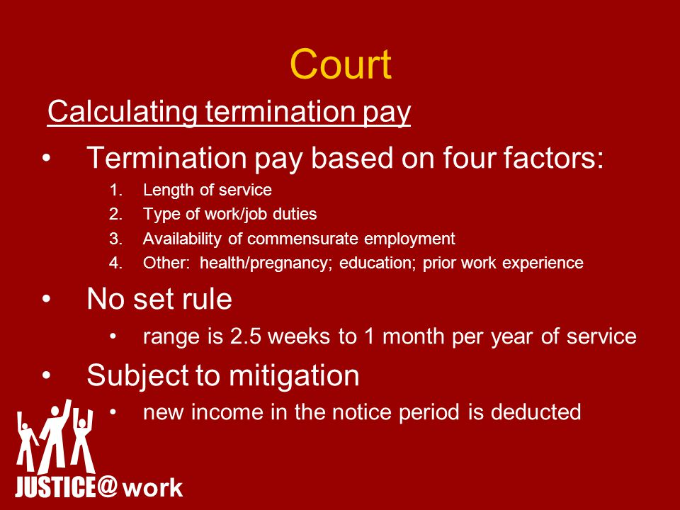 Court Termination pay based on four factors: 1.Length of service 2.Type of work/job duties 3.Availability of commensurate employment 4.Other: health/pregnancy; education; prior work experience No set rule range is 2.5 weeks to 1 month per year of service Subject to mitigation new income in the notice period is deducted JUSTICE @ work Calculating termination pay