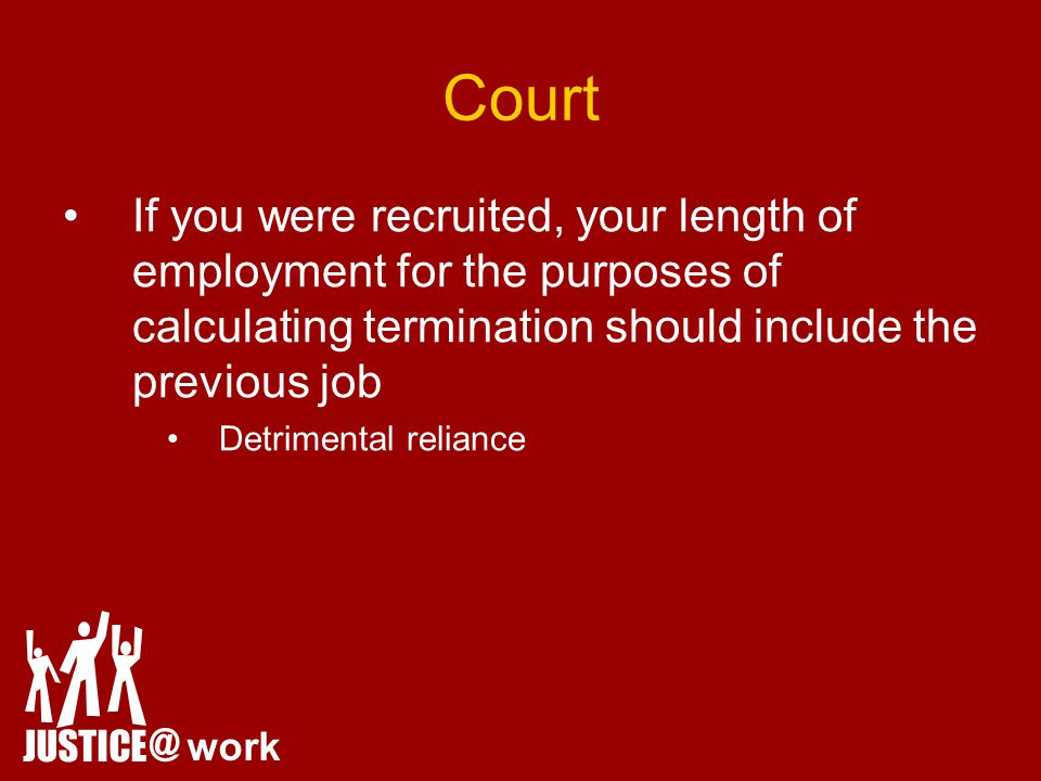 Court JUSTICE @ work If you were recruited, your length of employment for the purposes of calculating termination should include the previous job Detrimental reliance