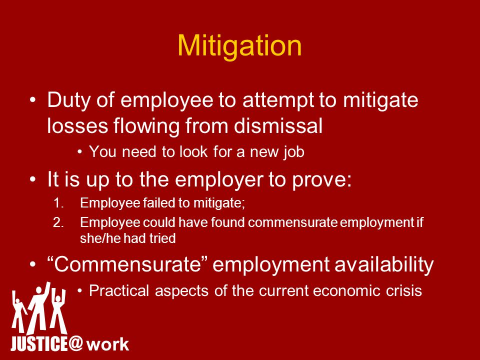 Mitigation Duty of employee to attempt to mitigate losses flowing from dismissal You need to look for a new job It is up to the employer to prove: 1.Employee failed to mitigate; 2.Employee could have found commensurate employment if she/he had tried Commensurate employment availability Practical aspects of the current economic crisis JUSTICE @ work