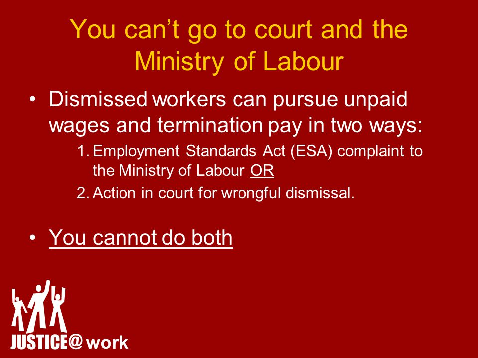 You can't go to court and the Ministry of Labour Dismissed workers can pursue unpaid wages and termination pay in two ways: 1.Employment Standards Act (ESA) complaint to the Ministry of Labour OR 2.Action in court for wrongful dismissal.