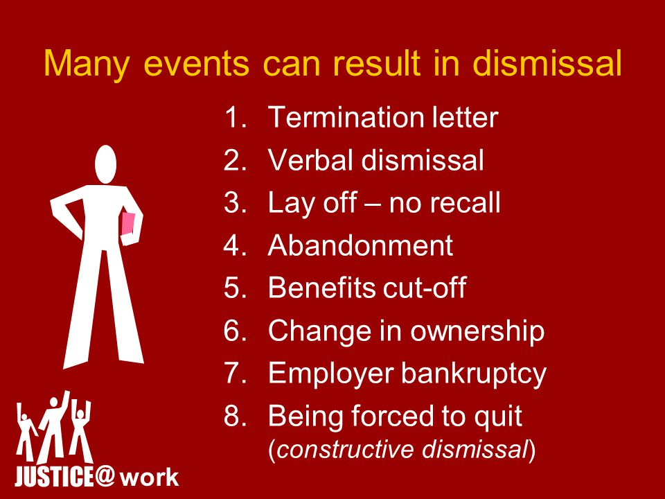 Many events can result in dismissal JUSTICE @ work 1.Termination letter 2.Verbal dismissal 3.Lay off – no recall 4.Abandonment 5.Benefits cut-off 6.Change in ownership 7.Employer bankruptcy 8.Being forced to quit (constructive dismissal)