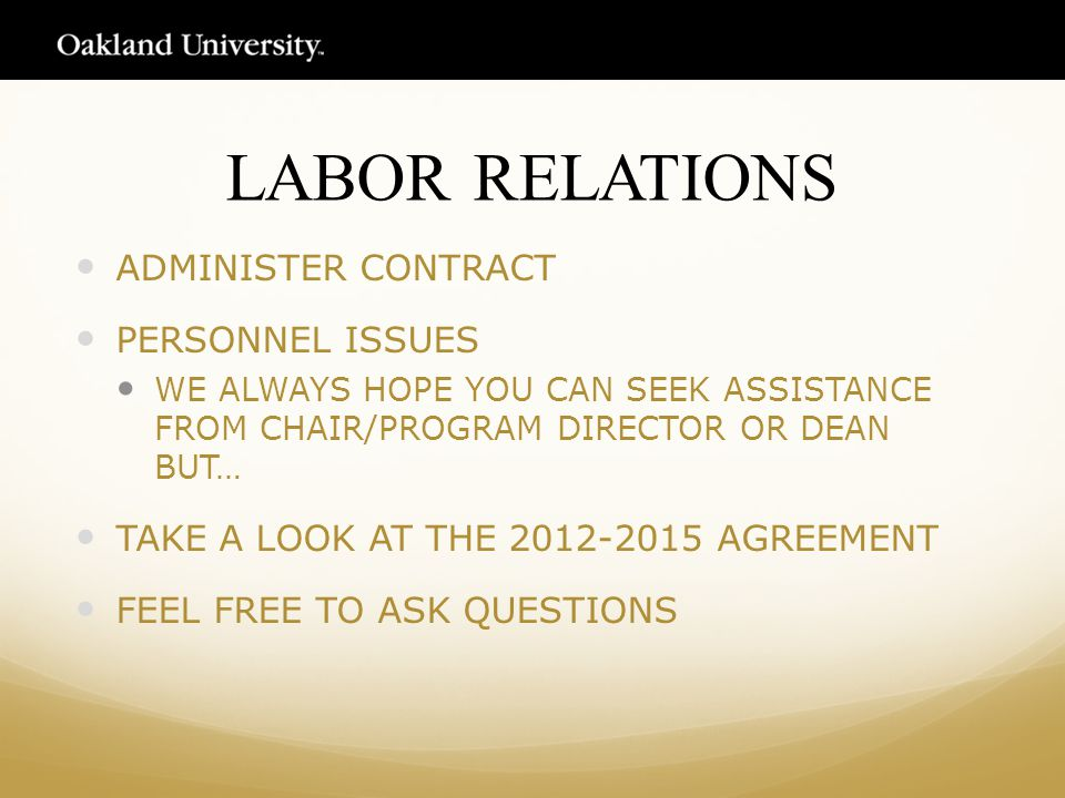 LABOR RELATIONS ADMINISTER CONTRACT PERSONNEL ISSUES WE ALWAYS HOPE YOU CAN SEEK ASSISTANCE FROM CHAIR/PROGRAM DIRECTOR OR DEAN BUT… TAKE A LOOK AT THE 2012-2015 AGREEMENT FEEL FREE TO ASK QUESTIONS