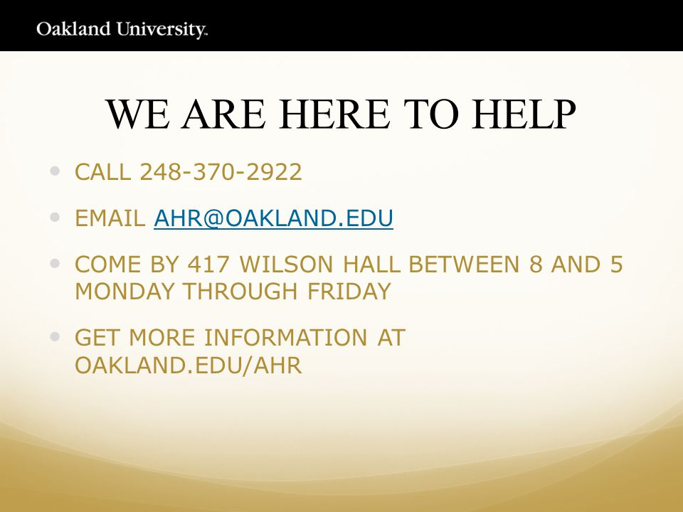 WE ARE HERE TO HELP CALL 248-370-2922 EMAIL AHR@OAKLAND.EDUAHR@OAKLAND.EDU COME BY 417 WILSON HALL BETWEEN 8 AND 5 MONDAY THROUGH FRIDAY GET MORE INFORMATION AT OAKLAND.EDU/AHR