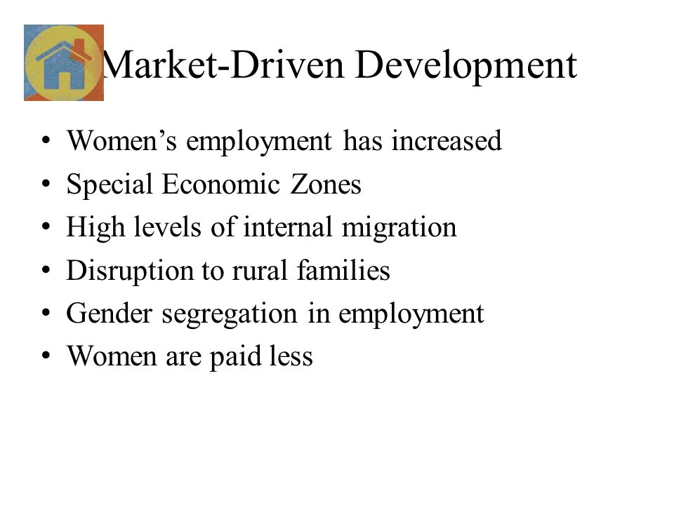Market-Driven Development Women's employment has increased Special Economic Zones High levels of internal migration Disruption to rural families Gender segregation in employment Women are paid less