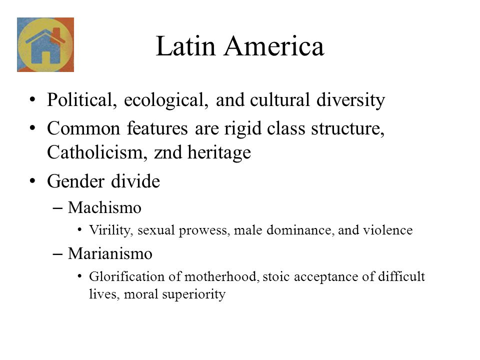 Latin America Political, ecological, and cultural diversity Common features are rigid class structure, Catholicism, znd heritage Gender divide – Machismo Virility, sexual prowess, male dominance, and violence – Marianismo Glorification of motherhood, stoic acceptance of difficult lives, moral superiority