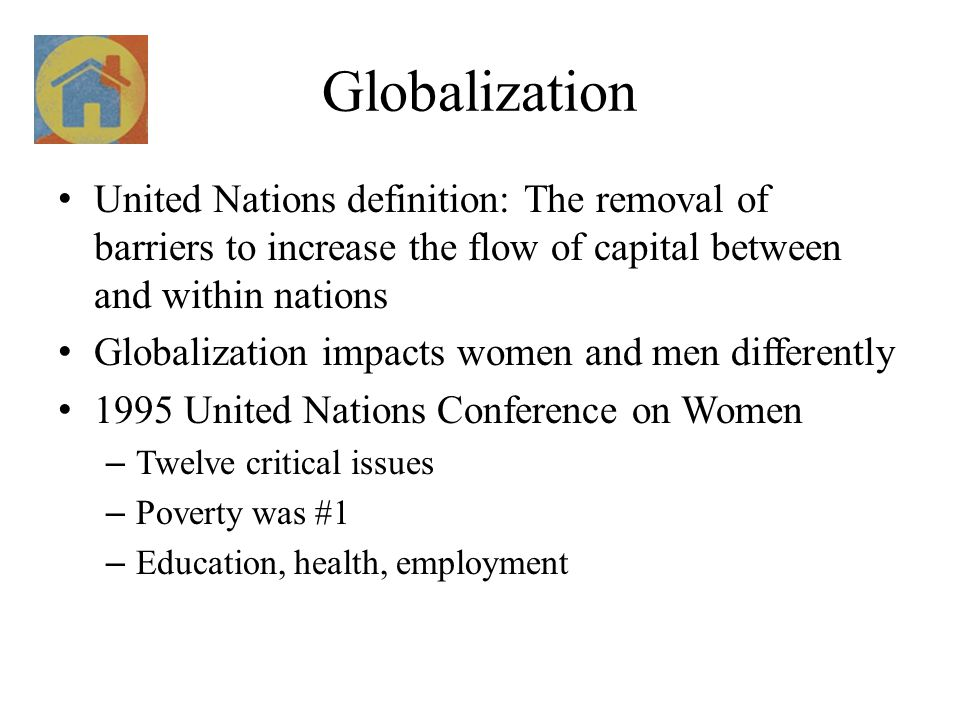 Globalization United Nations definition: The removal of barriers to increase the flow of capital between and within nations Globalization impacts women and men differently 1995 United Nations Conference on Women – Twelve critical issues – Poverty was #1 – Education, health, employment