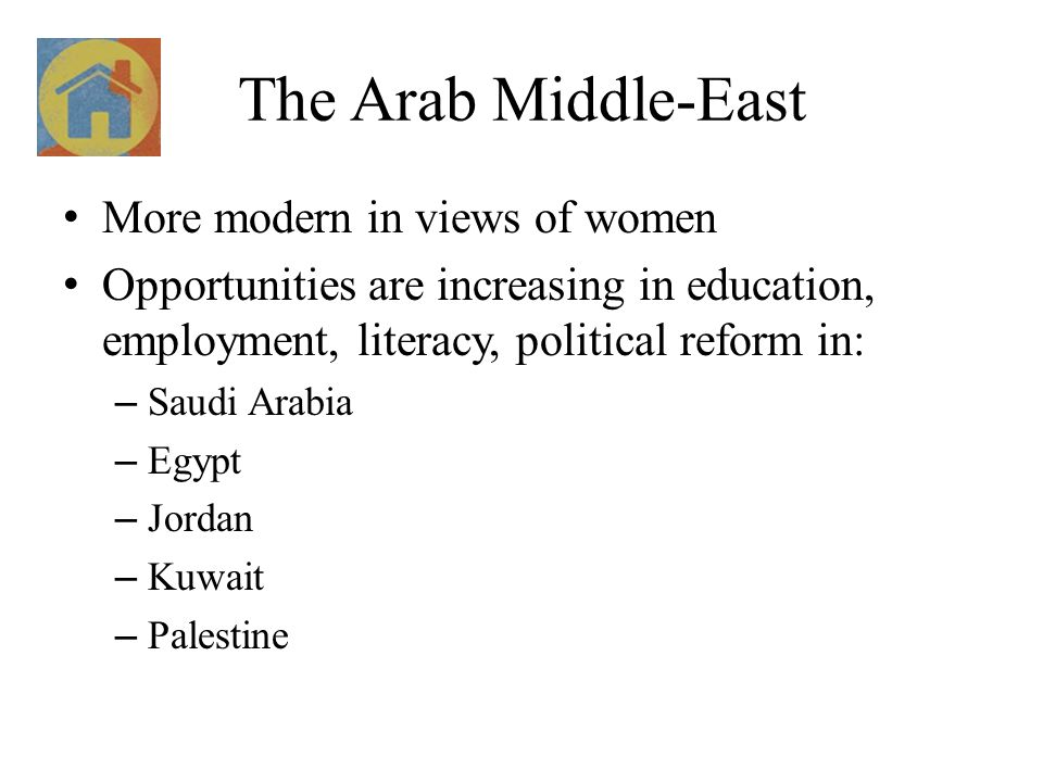 The Arab Middle-East More modern in views of women Opportunities are increasing in education, employment, literacy, political reform in: – Saudi Arabia – Egypt – Jordan – Kuwait – Palestine