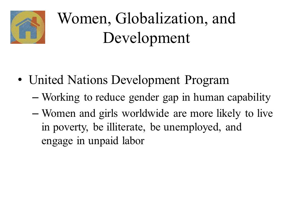 Women, Globalization, and Development United Nations Development Program – Working to reduce gender gap in human capability – Women and girls worldwide are more likely to live in poverty, be illiterate, be unemployed, and engage in unpaid labor