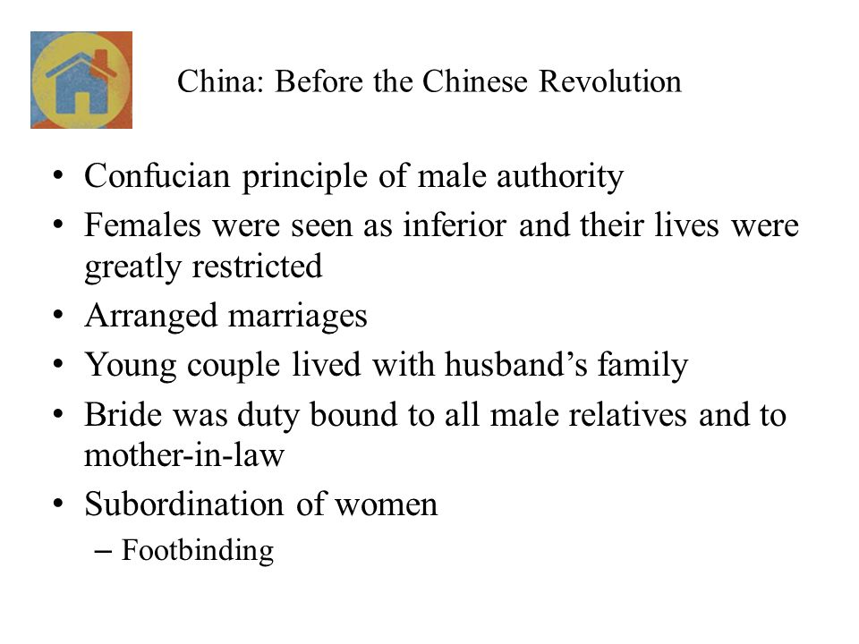 China: Before the Chinese Revolution Confucian principle of male authority Females were seen as inferior and their lives were greatly restricted Arranged marriages Young couple lived with husband's family Bride was duty bound to all male relatives and to mother-in-law Subordination of women – Footbinding