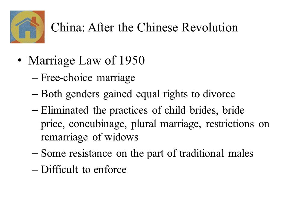 China: After the Chinese Revolution Marriage Law of 1950 – Free-choice marriage – Both genders gained equal rights to divorce – Eliminated the practices of child brides, bride price, concubinage, plural marriage, restrictions on remarriage of widows – Some resistance on the part of traditional males – Difficult to enforce