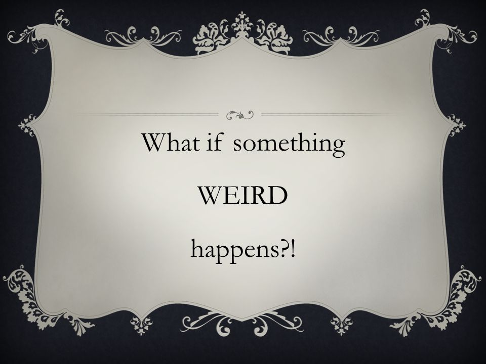 What if something WEIRD happens !