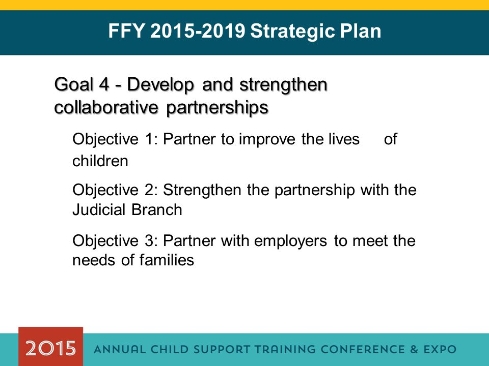 FFY 2015-2019 Strategic Plan Goal 4 - Develop and strengthen collaborative partnerships Objective 1: Partner to improve the lives of children Objective 2: Strengthen the partnership with the Judicial Branch Objective 3: Partner with employers to meet the needs of families