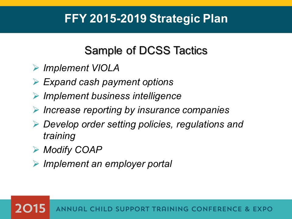 FFY 2015-2019 Strategic Plan Sample of DCSS Tactics  Implement VIOLA  Expand cash payment options  Implement business intelligence  Increase reporting by insurance companies  Develop order setting policies, regulations and training  Modify COAP  Implement an employer portal