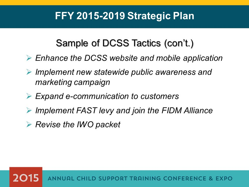 FFY 2015-2019 Strategic Plan Sample of DCSS Tactics (con't.)  Enhance the DCSS website and mobile application  Implement new statewide public awareness and marketing campaign  Expand e-communication to customers  Implement FAST levy and join the FIDM Alliance  Revise the IWO packet