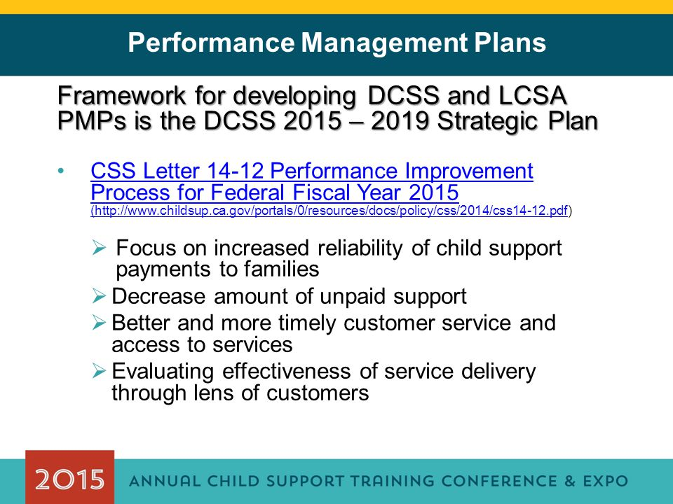Performance Management Plans Framework for developing DCSS and LCSA PMPs is the DCSS 2015 – 2019 Strategic Plan CSS Letter 14-12 Performance Improvement Process for Federal Fiscal Year 2015 (http://www.childsup.ca.gov/portals/0/resources/docs/policy/css/2014/css14-12.pdf)CSS Letter 14-12 Performance Improvement Process for Federal Fiscal Year 2015 (http://www.childsup.ca.gov/portals/0/resources/docs/policy/css/2014/css14-12.pdf  Focus on increased reliability of child support payments to families  Decrease amount of unpaid support  Better and more timely customer service and access to services  Evaluating effectiveness of service delivery through lens of customers