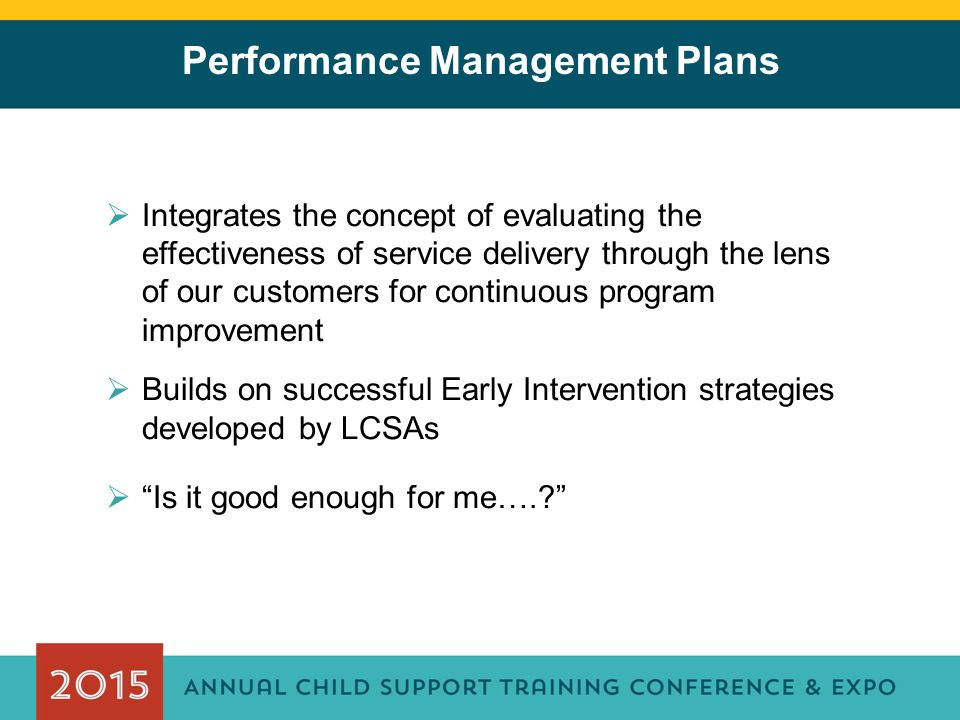 Performance Management Plans  Integrates the concept of evaluating the effectiveness of service delivery through the lens of our customers for continuous program improvement  Builds on successful Early Intervention strategies developed by LCSAs  Is it good enough for me….