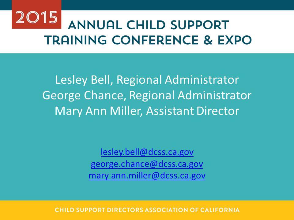 Lesley Bell, Regional Administrator George Chance, Regional Administrator Mary Ann Miller, Assistant Director lesley.bell@dcss.ca.gov george.chance@dcss.ca.gov mary ann.miller@dcss.ca.gov