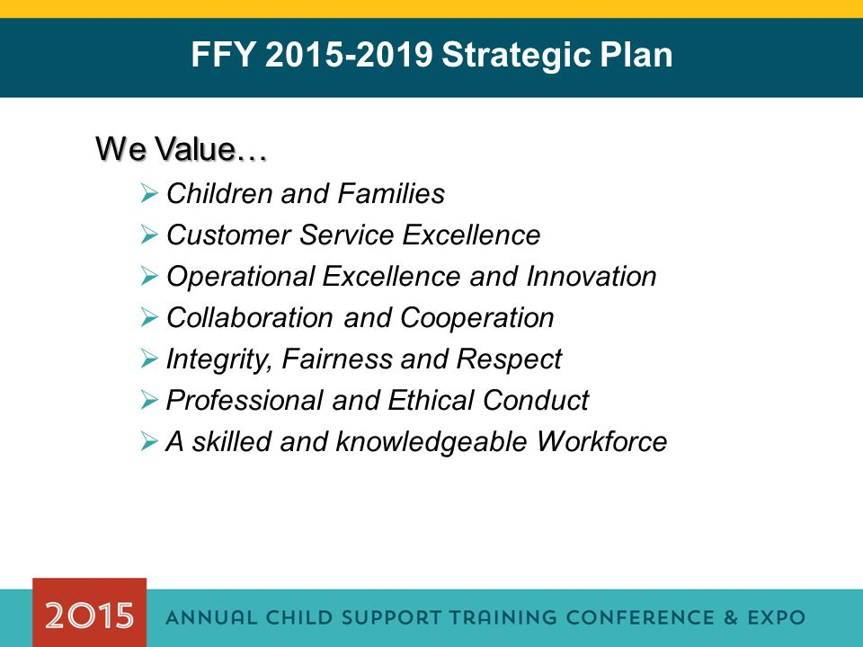 We Value…  Children and Families  Customer Service Excellence  Operational Excellence and Innovation  Collaboration and Cooperation  Integrity, Fairness and Respect  Professional and Ethical Conduct  A skilled and knowledgeable Workforce FFY 2015-2019 Strategic Plan