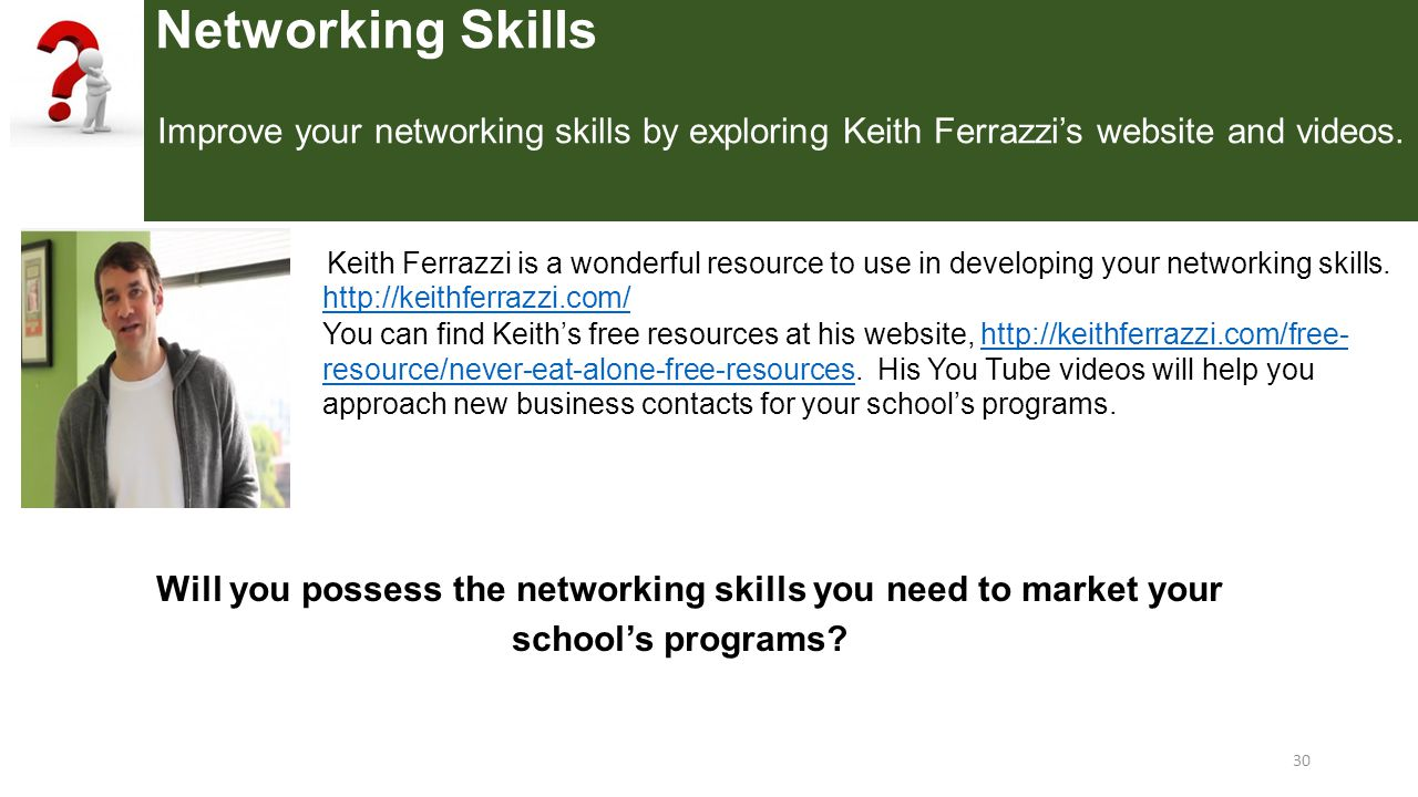 Networking Skills Improve your networking skills by exploring Keith Ferrazzi's website and videos.