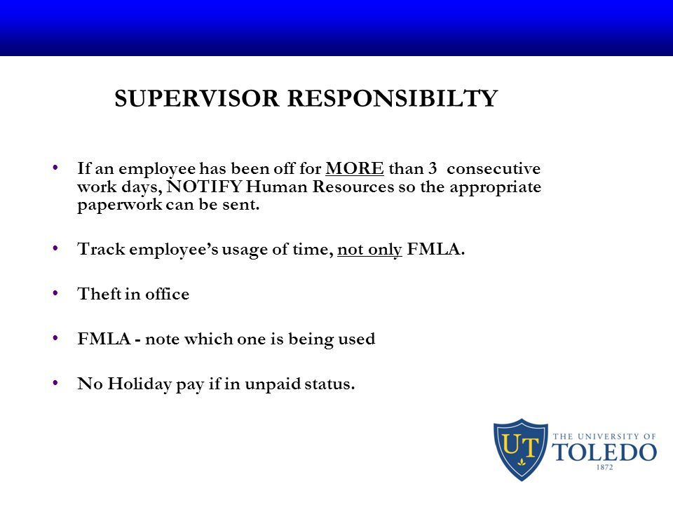 SUPERVISOR RESPONSIBILTY If an employee has been off for MORE than 3 consecutive work days, NOTIFY Human Resources so the appropriate paperwork can be sent.