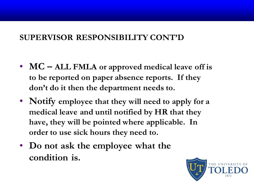 SUPERVISOR RESPONSIBILITY CONT'D MC – ALL FMLA or approved medical leave off is to be reported on paper absence reports.