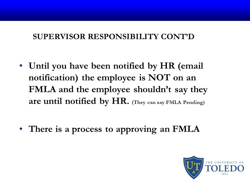 SUPERVISOR RESPONSIBILITY CONT'D Until you have been notified by HR (email notification) the employee is NOT on an FMLA and the employee shouldn't say they are until notified by HR.