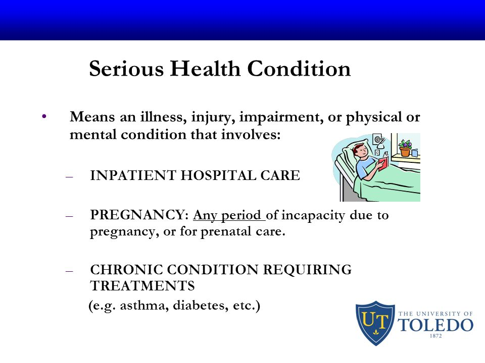 Serious Health Condition Means an illness, injury, impairment, or physical or mental condition that involves: –INPATIENT HOSPITAL CARE –PREGNANCY: Any period of incapacity due to pregnancy, or for prenatal care.
