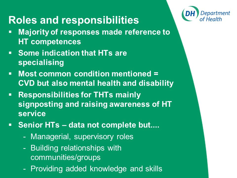 Roles and responsibilities  Majority of responses made reference to HT competences  Some indication that HTs are specialising  Most common condition mentioned = CVD but also mental health and disability  Responsibilities for THTs mainly signposting and raising awareness of HT service  Senior HTs – data not complete but....