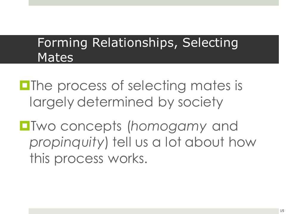 15 Forming Relationships, Selecting Mates  The process of selecting mates is largely determined by society  Two concepts (homogamy and propinquity)