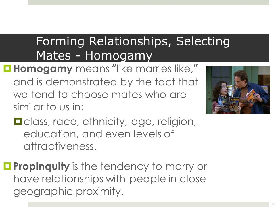"16 Forming Relationships, Selecting Mates - Homogamy  Homogamy means ""like marries like,"" and is demonstrated by the fact that we tend to choose mate"