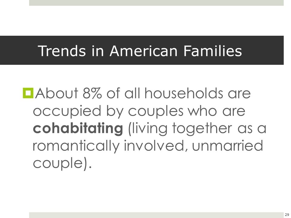 29 Trends in American Families  About 8% of all households are occupied by couples who are cohabitating (living together as a romantically involved,