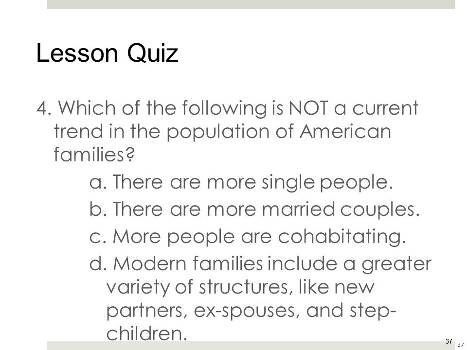37 4. Which of the following is NOT a current trend in the population of American families? a. There are more single people. b. There are more married