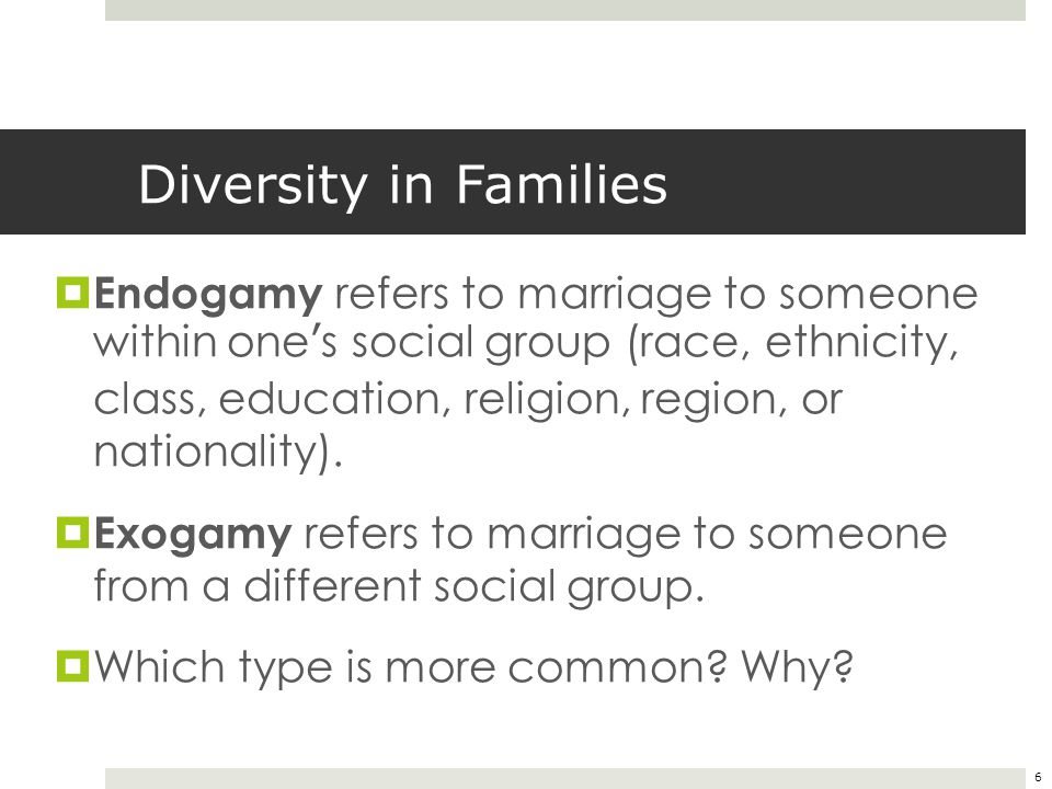 6 Diversity in Families  Endogamy refers to marriage to someone within one's social group (race, ethnicity, class, education, religion, region, or na
