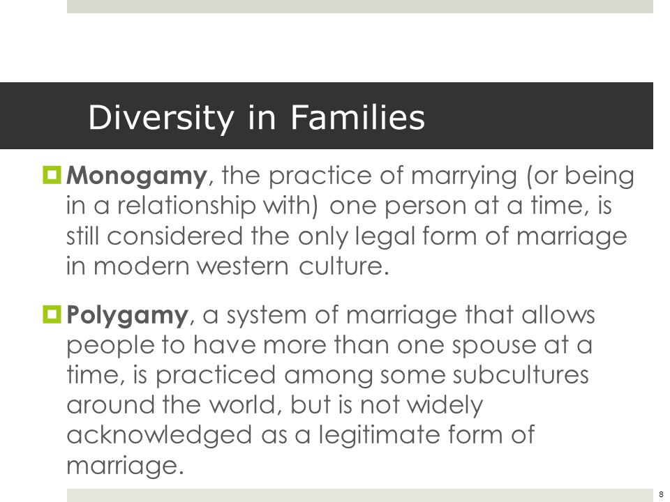 8 Diversity in Families  Monogamy, the practice of marrying (or being in a relationship with) one person at a time, is still considered the only lega