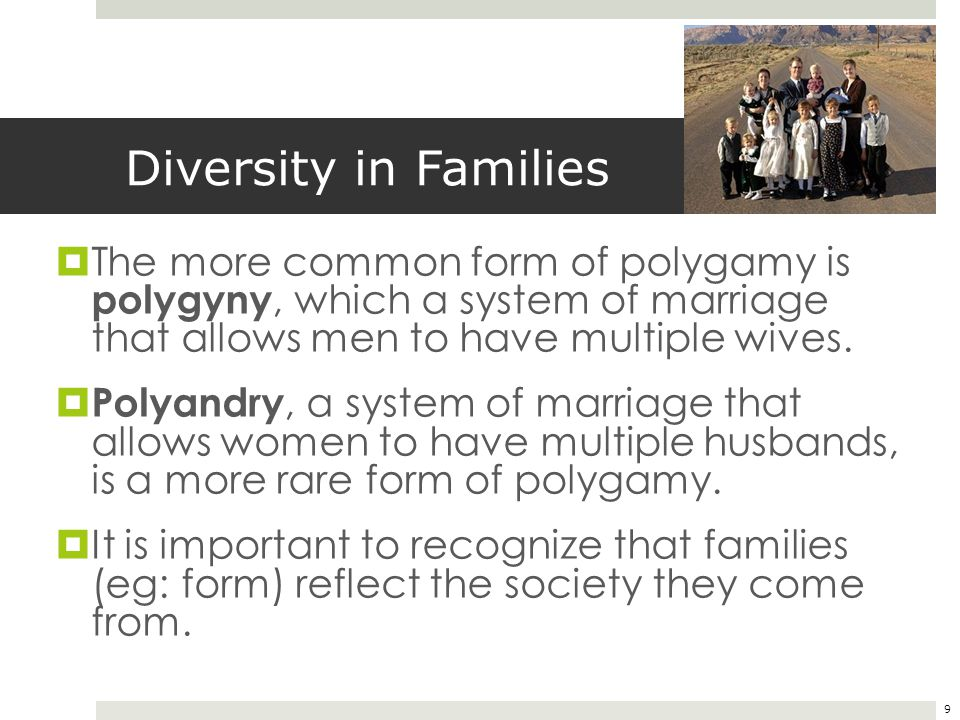 9 Diversity in Families  The more common form of polygamy is polygyny, which a system of marriage that allows men to have multiple wives.  Polyandry
