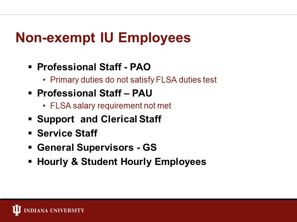 Non-exempt IU Employees  Professional Staff - PAO Primary duties do not satisfy FLSA duties test  Professional Staff – PAU FLSA salary requirement not met  Support and Clerical Staff  Service Staff  General Supervisors - GS  Hourly & Student Hourly Employees