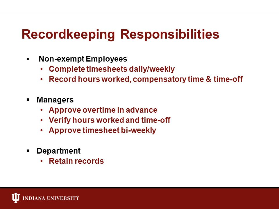 Recordkeeping Responsibilities  Non-exempt Employees Complete timesheets daily/weekly Record hours worked, compensatory time & time-off  Managers Approve overtime in advance Verify hours worked and time-off Approve timesheet bi-weekly  Department Retain records