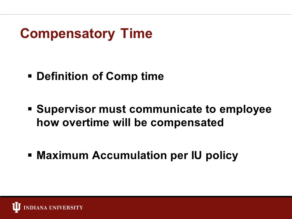 Compensatory Time  Definition of Comp time  Supervisor must communicate to employee how overtime will be compensated  Maximum Accumulation per IU policy